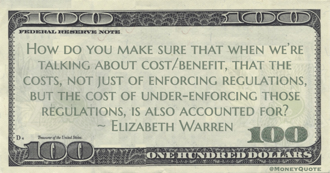 Elizabeth Warren How do you make sure that when we're talking about cost/benefit, that the costs, not just of enforcing regulations, but the cost of under-enforcing those regulations, is also accounted for? quote