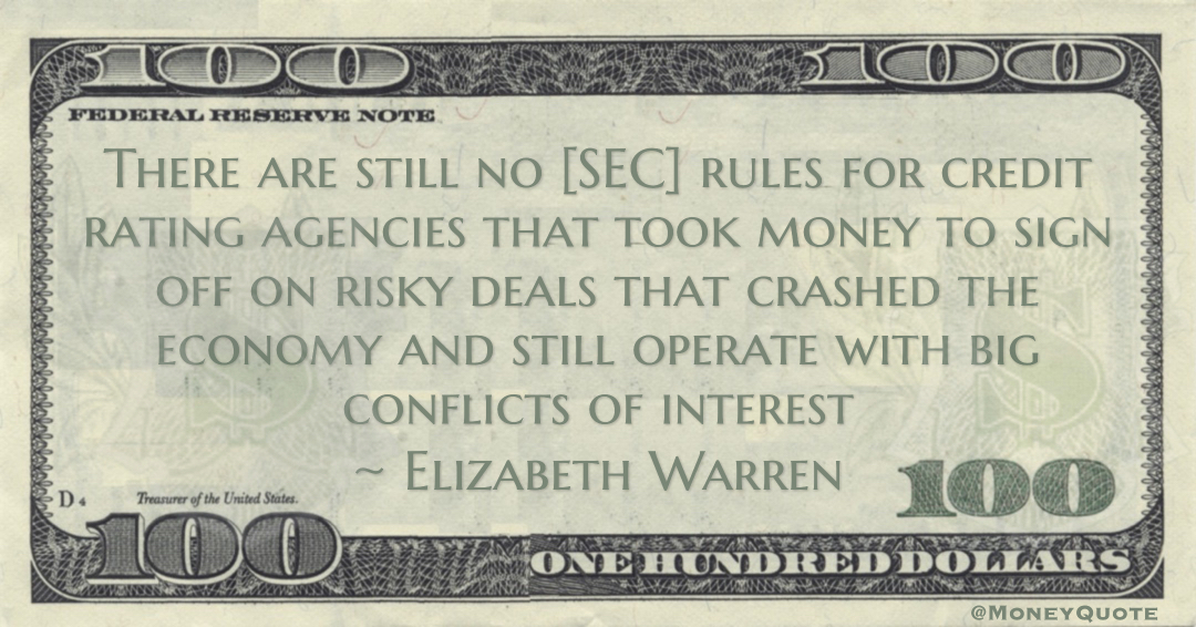 Elizabeth Warren There are still no [SEC] rules for credit rating agencies that took money to sign off on risky deals that crashed the economy and still operate with big conflicts of interest quote