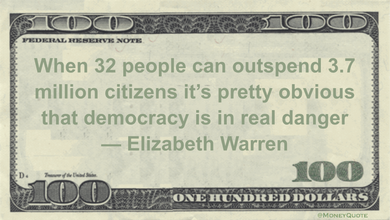 When 32 people can outspend 3.7 million citizens it's pretty obvious that democracy is in real danger Quote