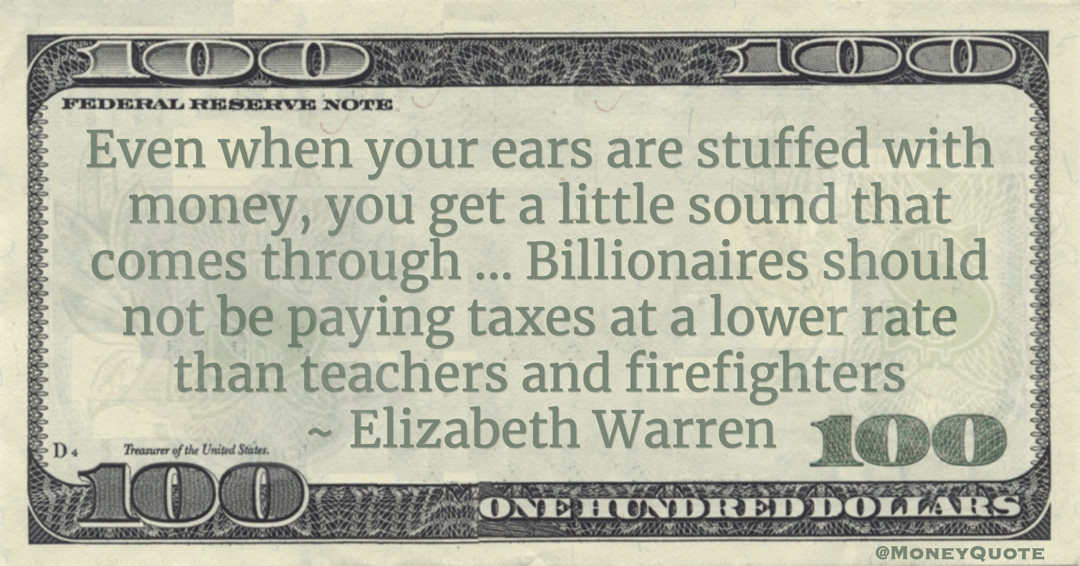 Even when your ears are stuffed with money, you get a little sound that comes through ... Billionaires should not be paying taxes at a lower rate than teachers and firefighters Quote