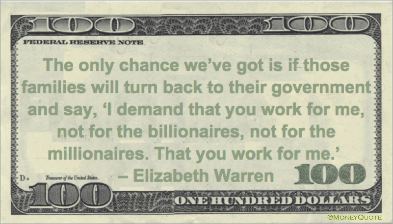 The only chance we've got is if those families will turn back to their government and say, 'I demand that you work for me, not for the billionaires, not for the millionaires. That you work for me' Quote