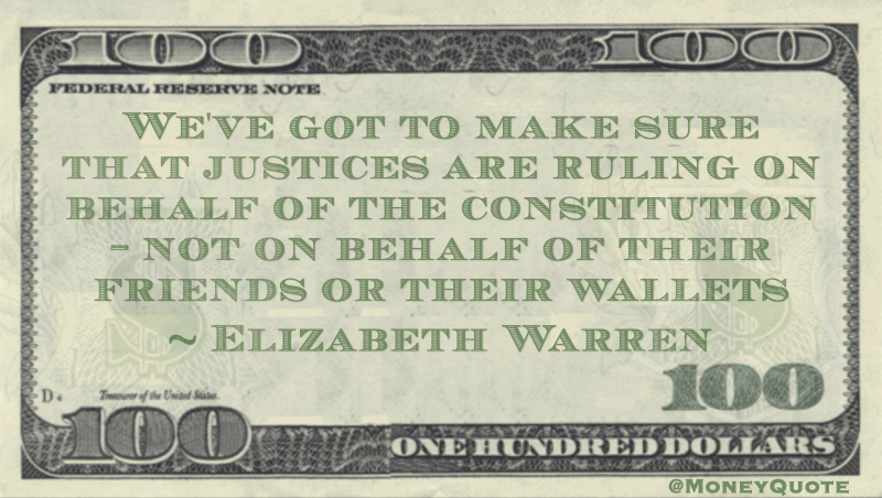 We've got to make sure that justices are ruling on behalf of the constitution - not on behalf of their friends or their wallets Quote