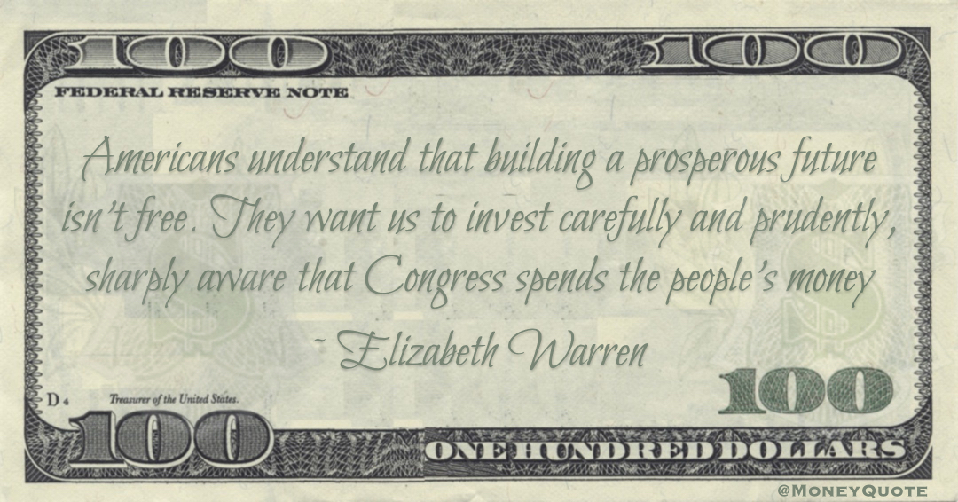 Elizabeth Warren Americans understand that building a prosperous future isn't free. They want us to invest carefully and prudently, sharply aware that Congress spends the people's money quote