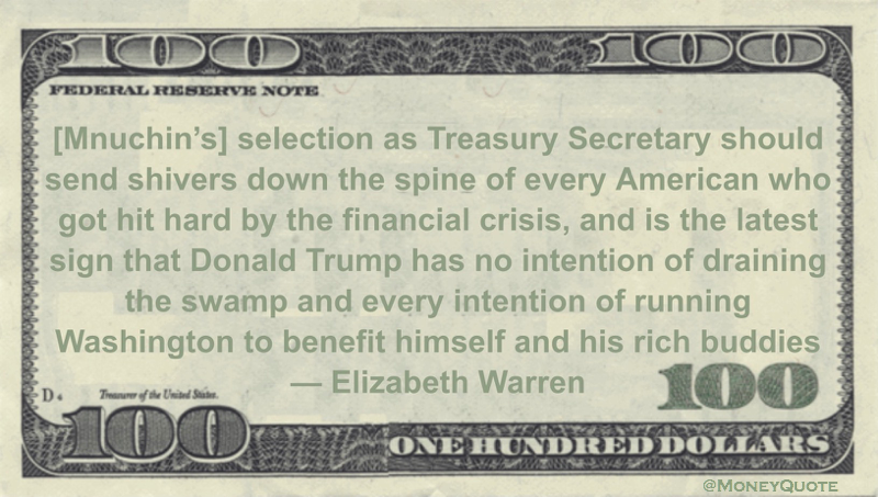 [Mnuchin's] selection as Treasury Secretary should send shivers down the spine of every American who got hit hard by the financial crisis, and is the latest sign that Donald Trump has no intention of draining the swamp and every intention of running Washington to benefit himself and his rich buddies Quote