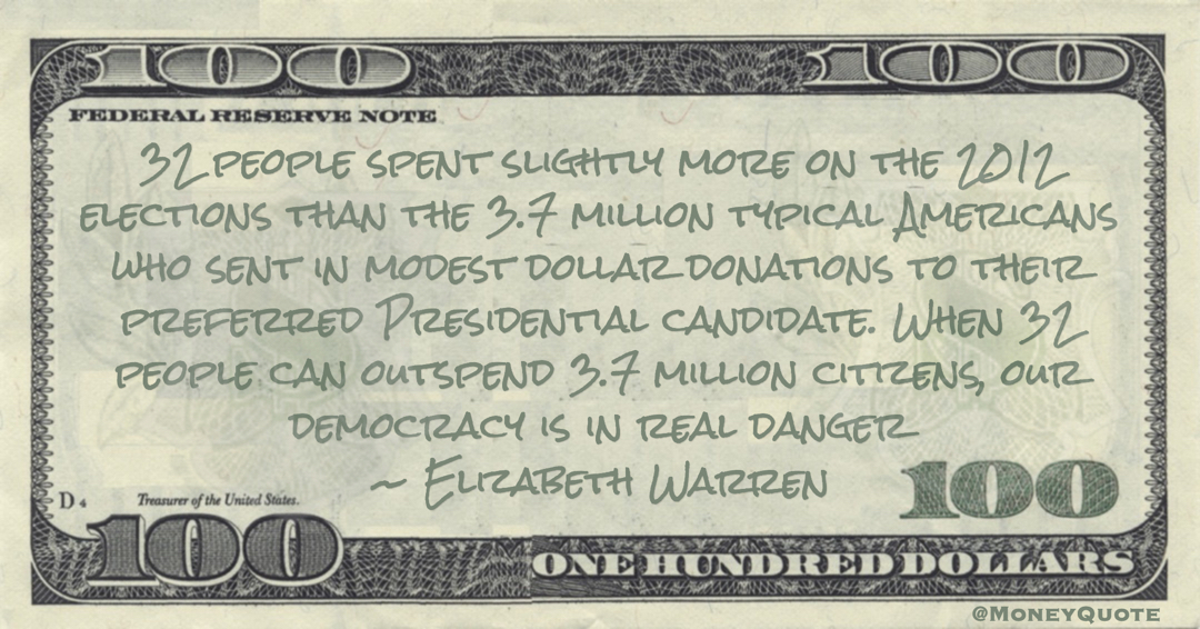Elizabeth Warren When 32 people can outspend 3.7 million citizens, our democracy is in real danger quote