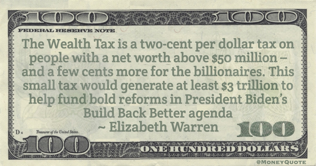 The Wealth Tax is a two-cent per dollar tax on people with a net worth above $50 million – and a few cents more for the billionaires Quote