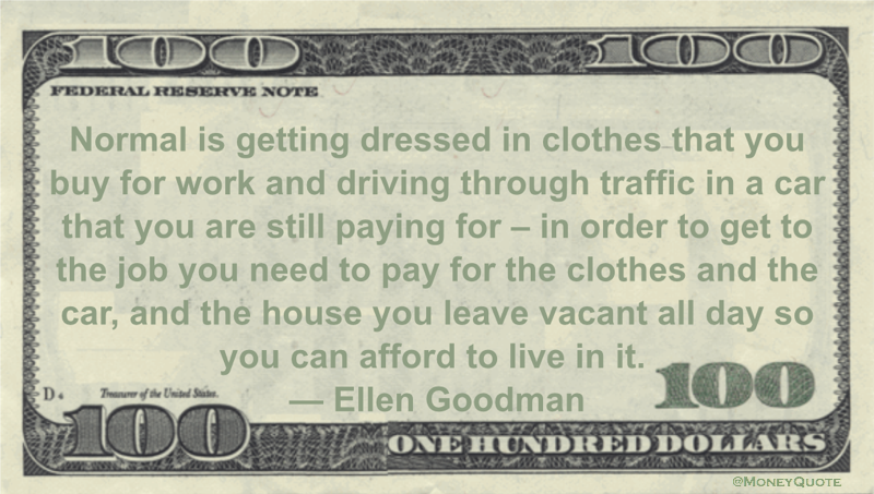 Normal is getting dressed in clothes that you buy for work and driving through traffic in a car that you are still paying for - in order to get to the job you need to pay for the clothes and the car, and the house you leave vacant all day so you can afford to live in it Quote
