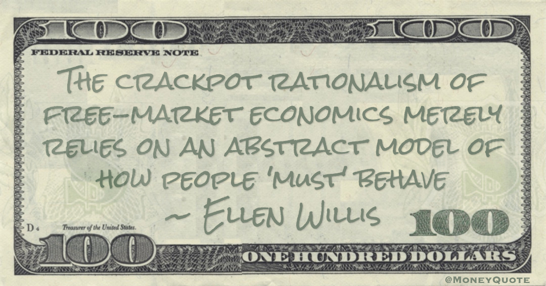 The crackpot rationalism of free-market economics merely relies on an abstract model of how people 'must' behave Quote