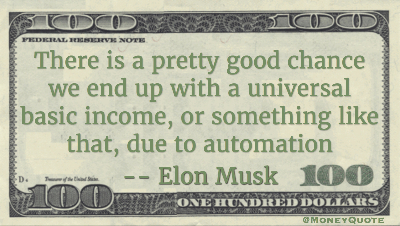 There is a pretty good chance we end up with a universal basic income, or something like that, due to automation Quote