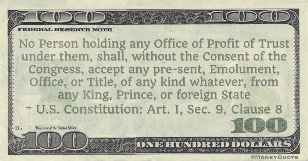 No Person holding any Office of Profit of Trust under them, shall, without the Consent of the Congress, accept any present, Emolument, Office, or Title, of any kind whatever, from any King, Prince, or foreign State -- U.S. Constitution: Art. I, Sec. 9, Clause 8