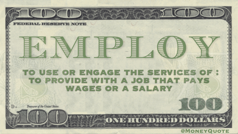 To use or engage the services of. To provide with a job that pays wages or salary