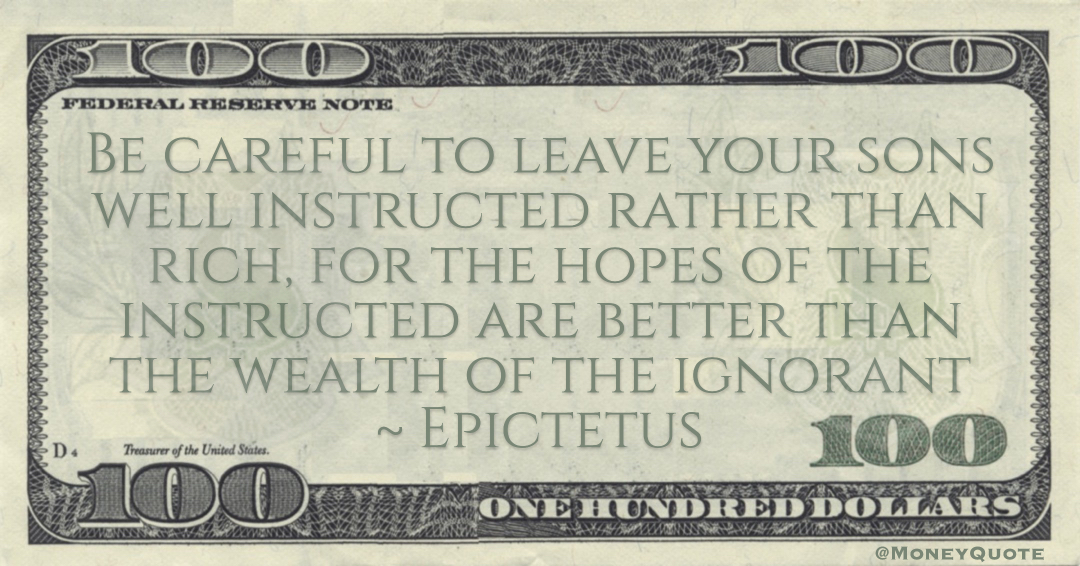 Epictetus Be careful to leave your sons well instructed rather than rich, for the hopes of the instructed are better than the wealth of the ignorant quote