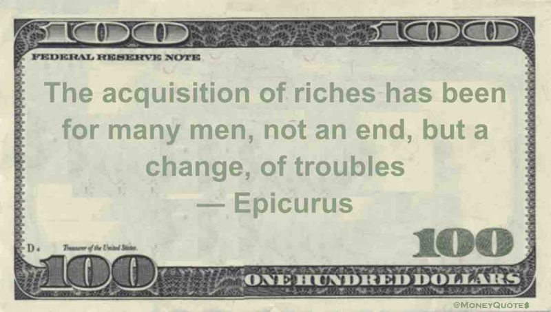 The acquisition of riches has been for many men, not an end, but a change, of troubles Quote