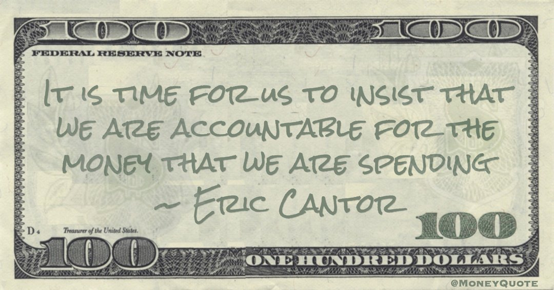 It is time for us to insist that we are accountable for the money that we are spending Quote
