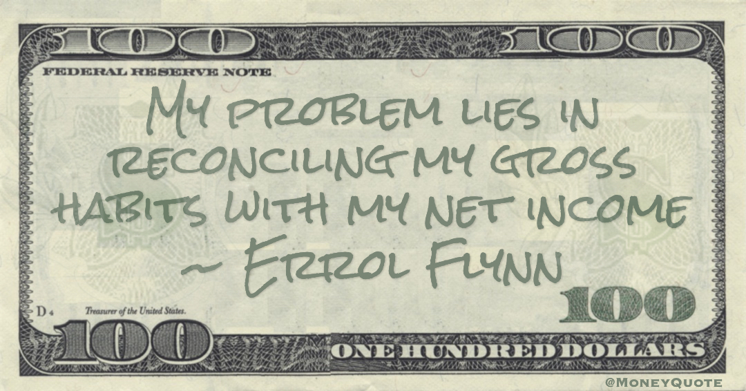 My problem lies in reconciling my gross habits with my net income Quote