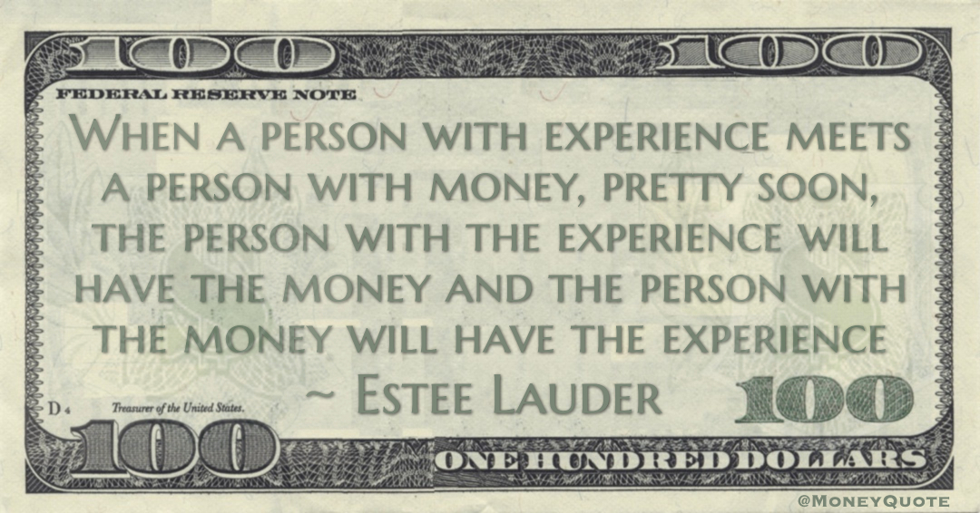 When a person with experience meets a person with money, pretty soon, the person with the experience will have the money and the person with the money will have the experience Quote