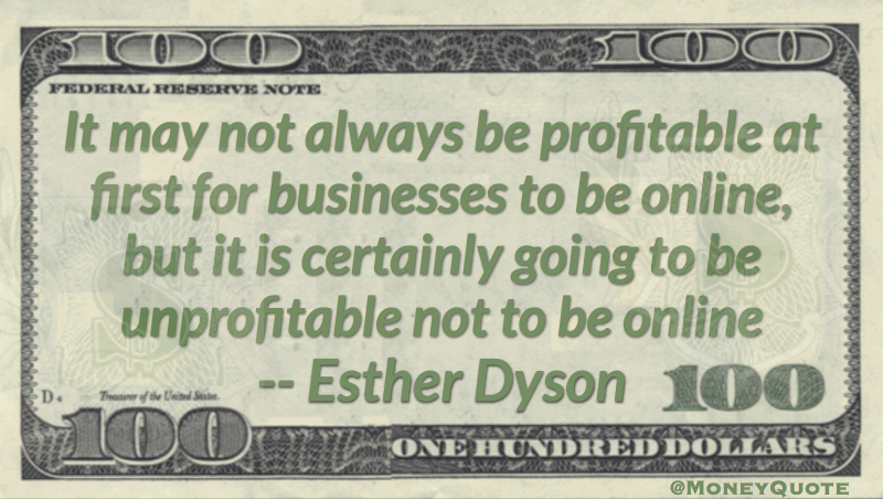 Not always profitable for business to be online, but it is certainly unprofitable not to be online Quote