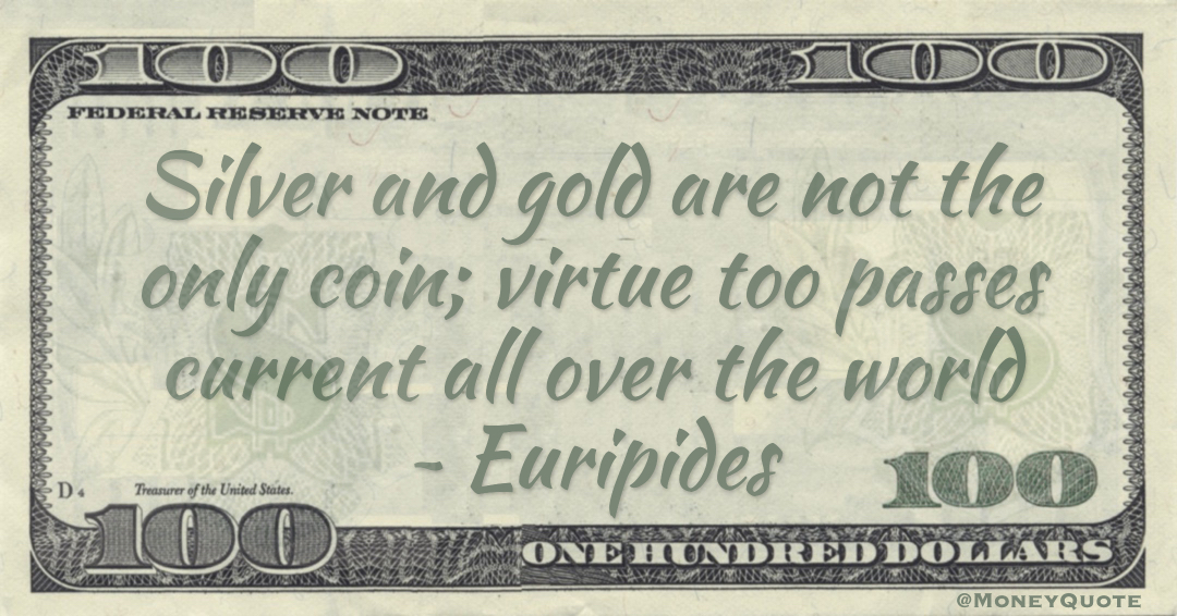 Silver and gold are not the only coin; virtue too passes current all over the world Quote