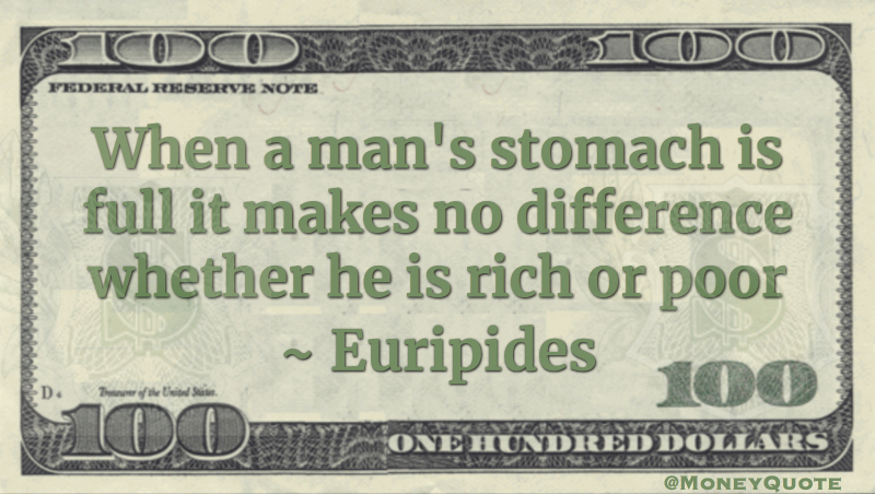 When a man's stomach is full it makes no difference whether he is rich or poor Quote
