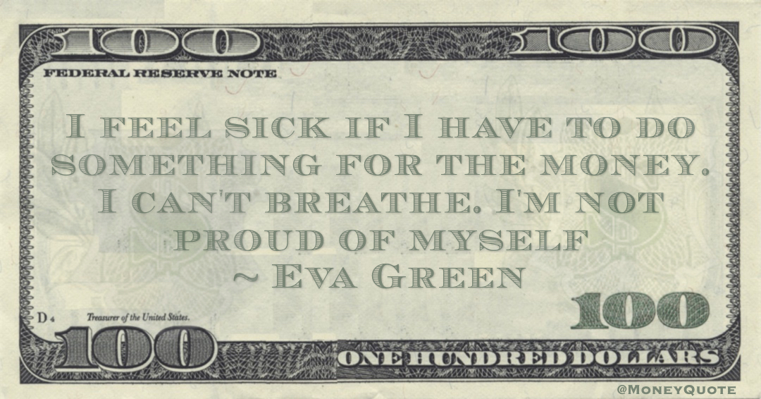 I feel sick if I have to do something for the money. I can't breathe. I'm not proud of myself Quote