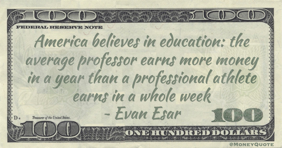 America believes in education: the average professor earns more money in a year than a professional athlete earns in a whole week Quote