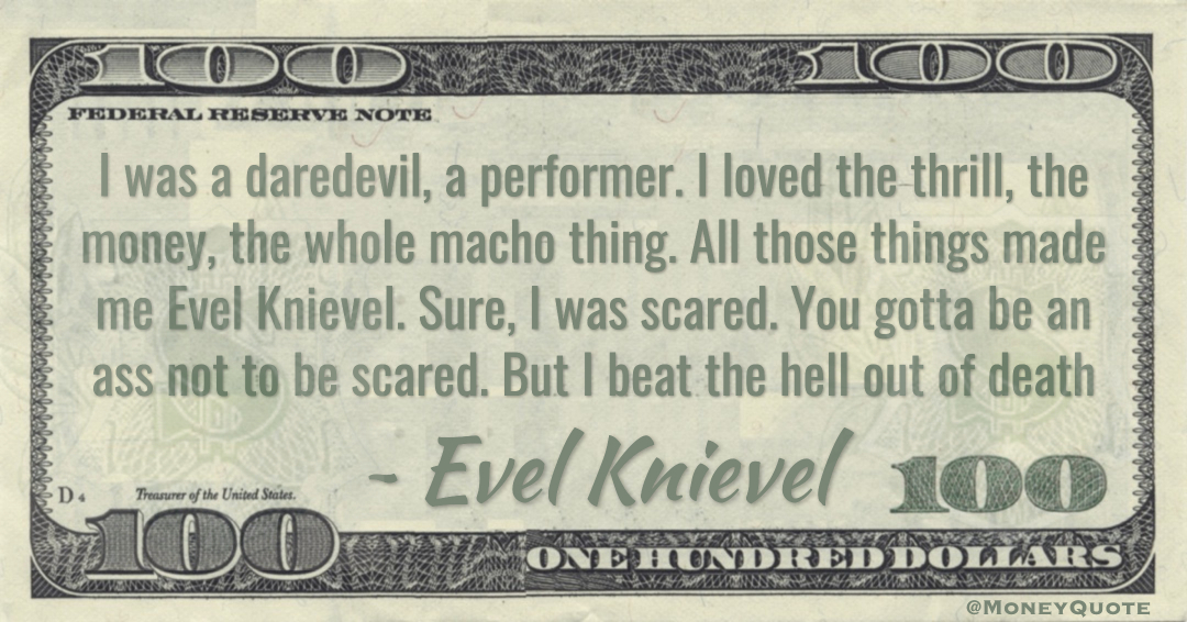 I loved the thrill, the money, the whole macho thing. All those things made me Evel Knievel Quote