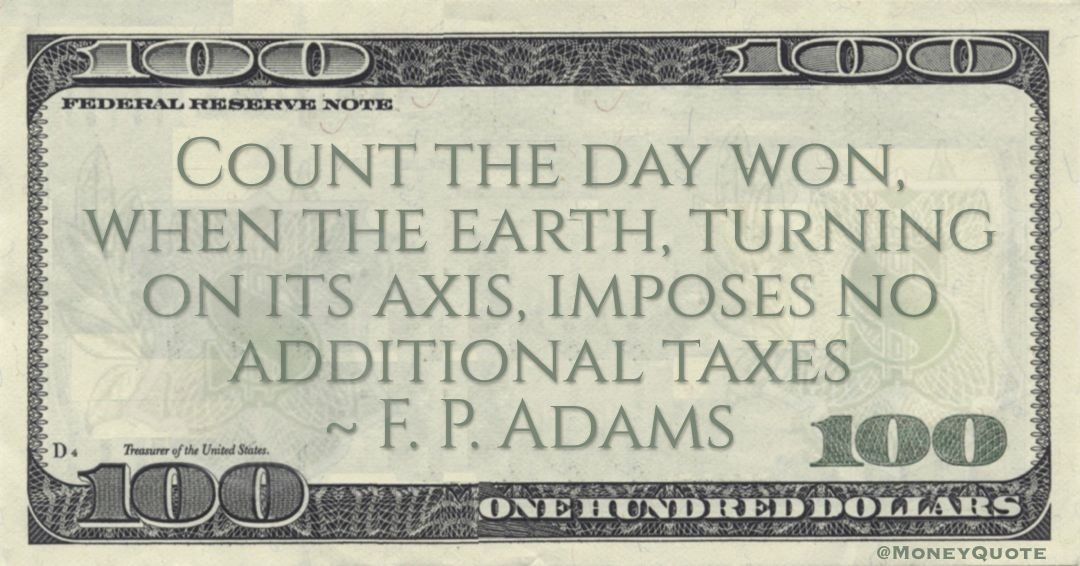 Count the day won, when the earth, turning on its axis, imposes no additional taxes Quote