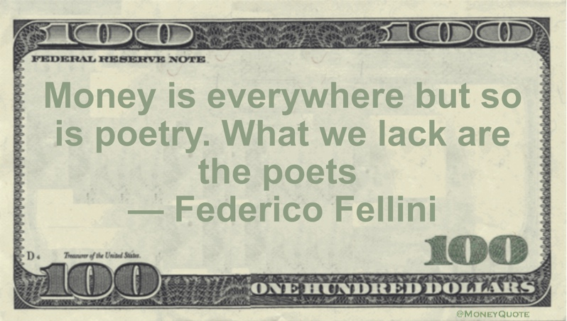 Money is everywhere but so is poetry. What we lack are the poets Quote