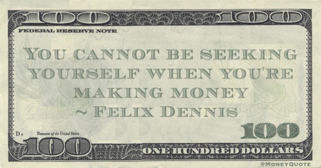 You cannot be seeking yourself when you're making money Quote