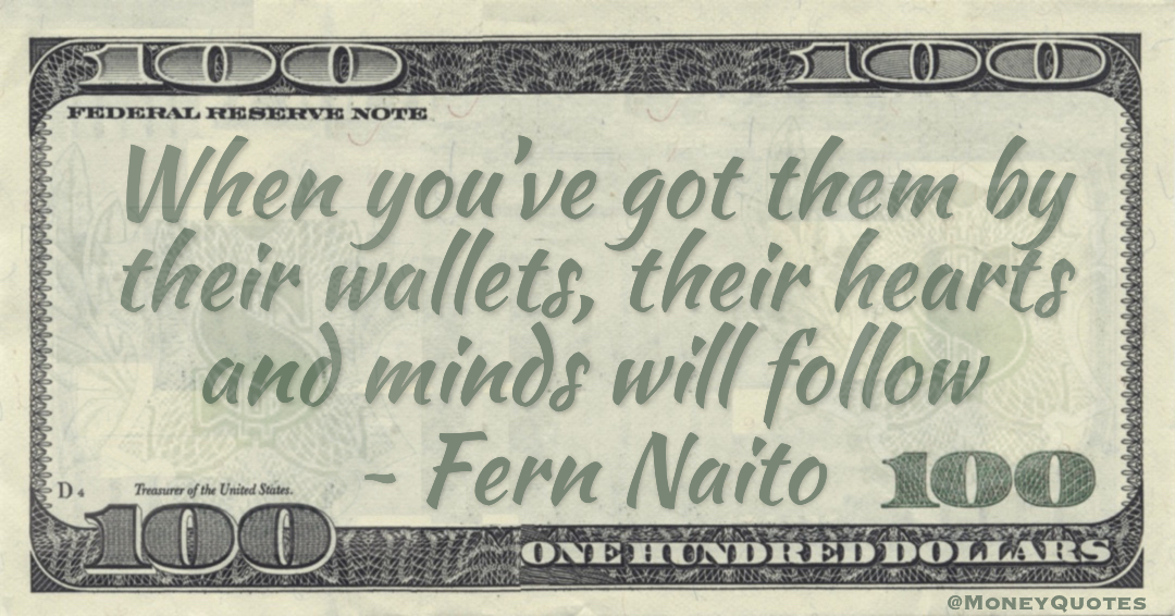 When you've got them by their wallets, their hearts and minds will follow Quote