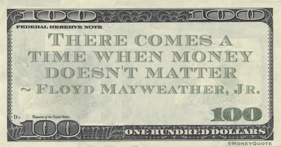 There comes a time when money doesn't matter Quote