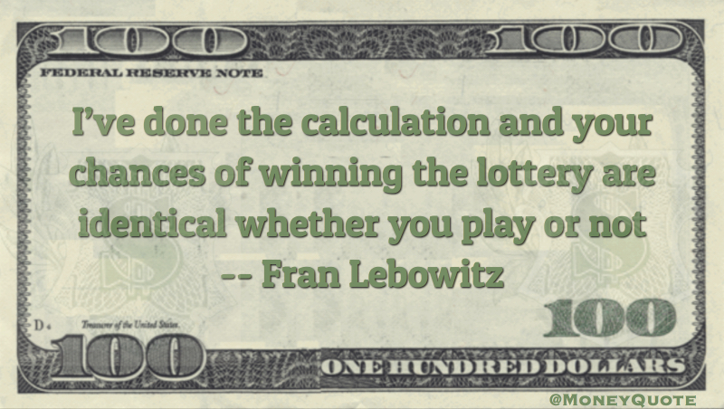 I've done the calculations and your chances of winning the lottery are identical whether you play or not Quote