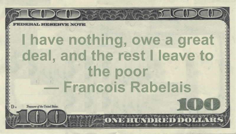 I have nothing, owe a great deal, and the rest I leave to the poor Quote