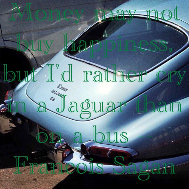 Money Can't Buy Happiness I'd Rather Cry in a Jaguar than on a bus -- Francois Sagan