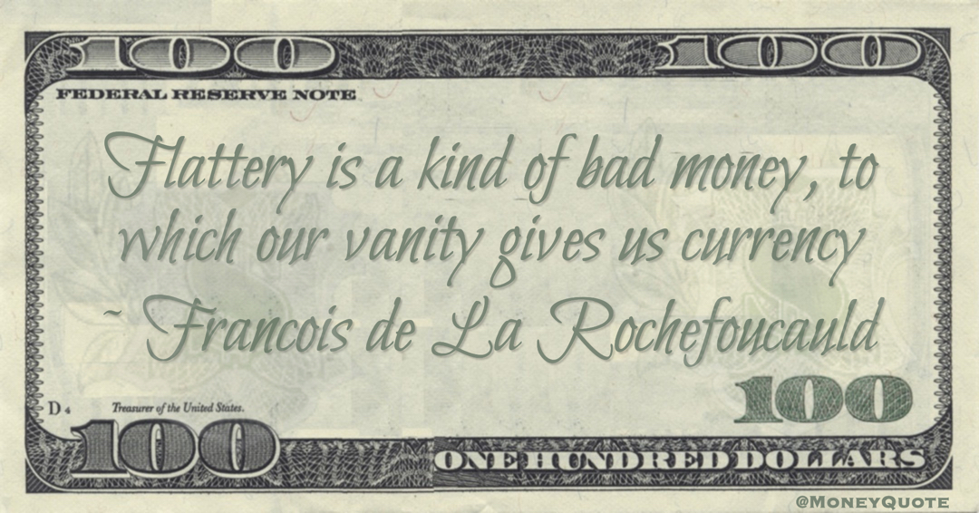 Flattery is a kind of bad money, to which our vanity gives us currency Quote