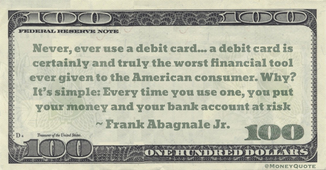 a debit card is certainly and truly the worst financial tool ever given to the American consumer. Why? It's simple: Every time you use one, you put your money and your bank account at risk Quote