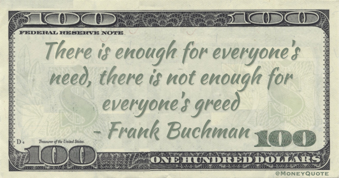 There is enough for everyone's need, there is not enough for everyone's greed Quote