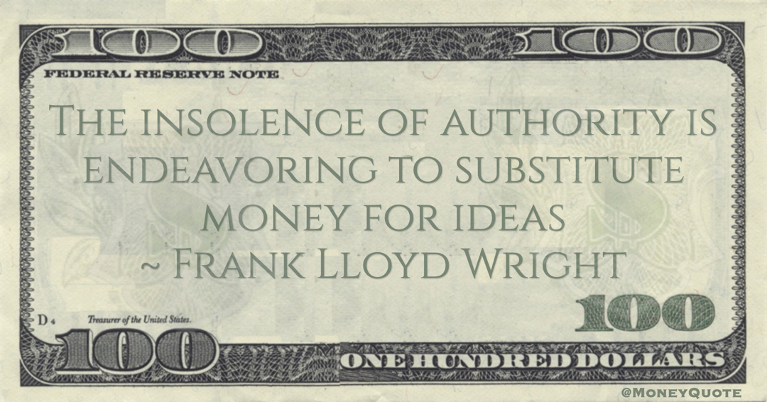 Frank Lloyd Wright The insolence of authority is endeavoring to substitute money for ideas quote