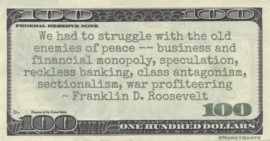 Franklin D. Roosevelt We had to struggle with the old enemies of peace -- business and financial monopoly, speculation, reckless banking, class antagonism, sectionalism, war profiteering quote