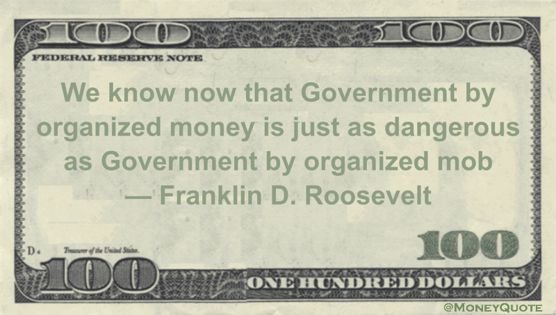 Franklin D. Roosevelt We know now that Government by organized money is just as dangerous as Government by organized mob quote