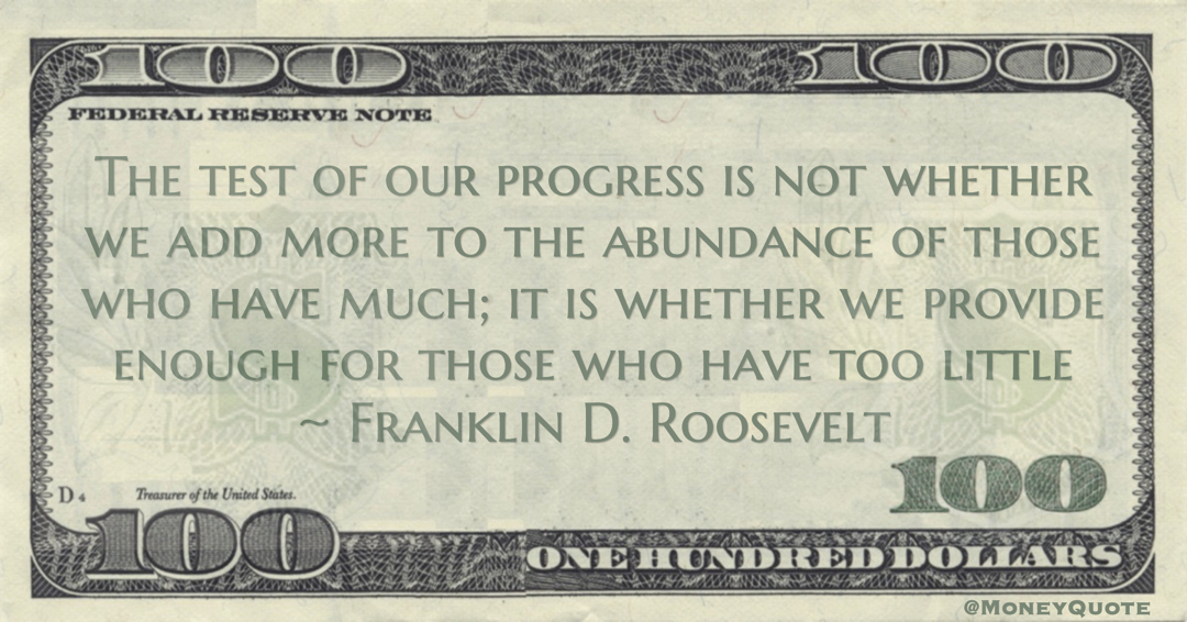 The test of our progress is not whether we add more to the abundance of those who have much; it is whether we provide enough for those who have too little Quote