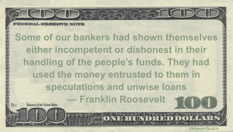 Franklin Roosevelt Some of our bankers had shown themselves either incompetent or dishonest in their handling of the people's funds. They had used the money entrusted to them in speculations and unwise loans quote