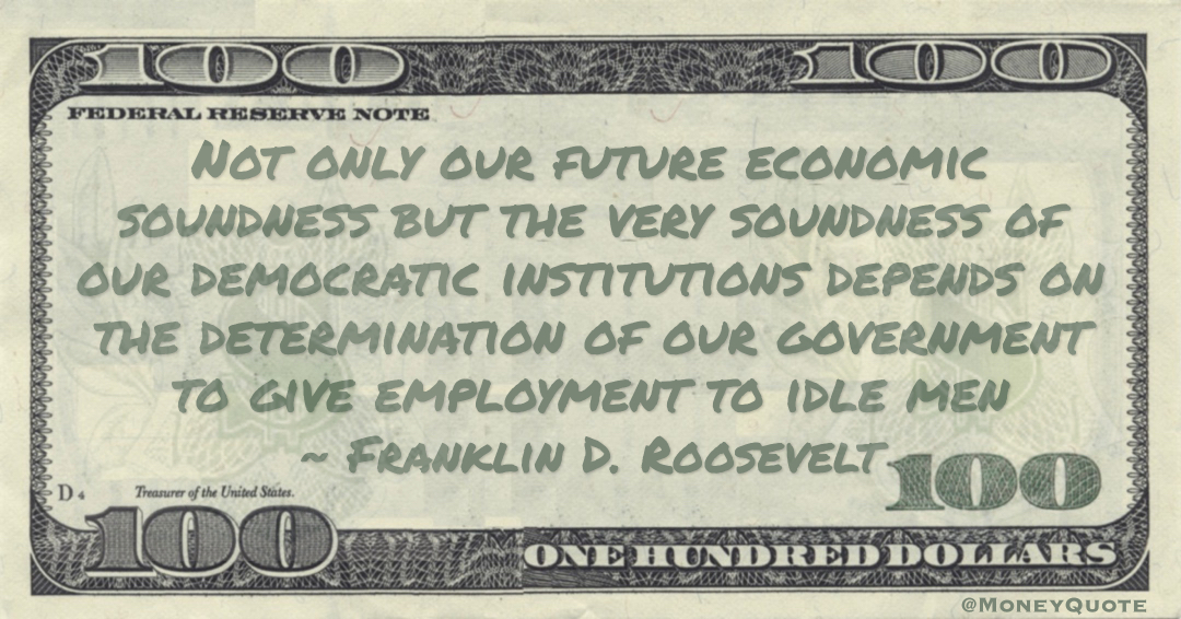 Not only our future economic soundness but the very soundness of our democratic institutions depends on the determination of our government to give employment to idle men Quote
