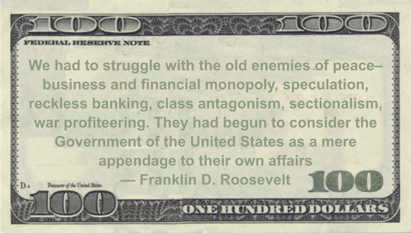 We had to struggle with the old enemies of peace--business and financial monopoly, speculation, reckless banking, class antagonism, sectionalism, war profiteering. They had begun to consider the Government of the United States as a mere appendage to their own affairs Quote