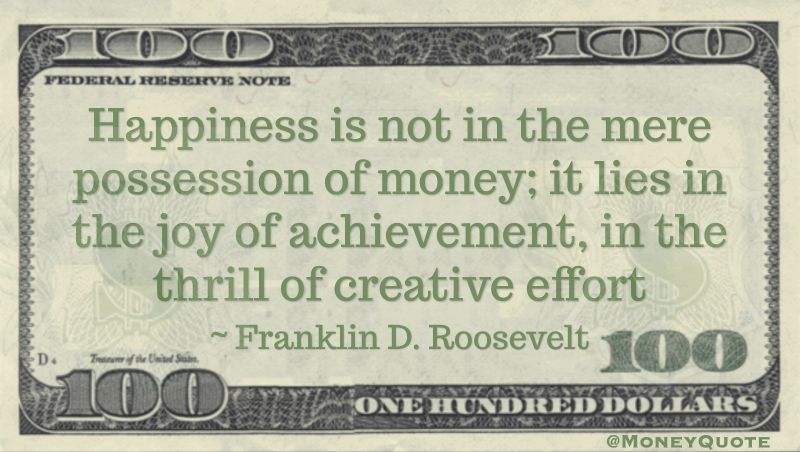 Happiness is not in the mere possession of money; it lies in the joy of achievement, in the thrill of creative effort Quote