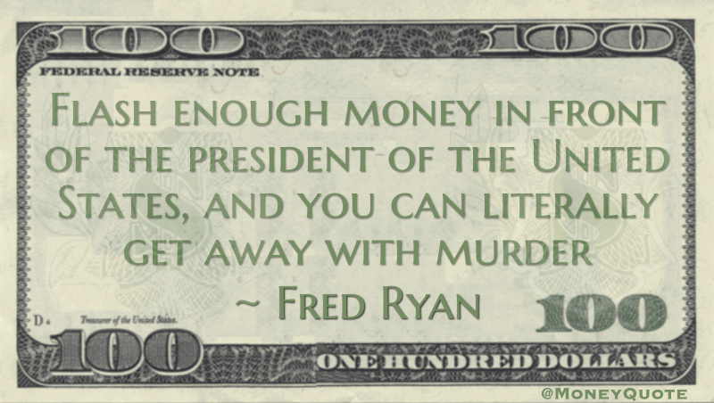 Flash enough money in front of the president of the United States, and you can literally get away with murder Quote