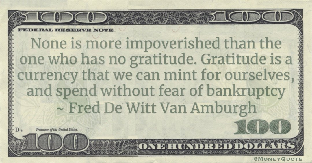 None is more impoverished than the one who has no gratitude. Gratitude is a currency that we can mint for ourselves, and spend without fear of bankruptcy Quote