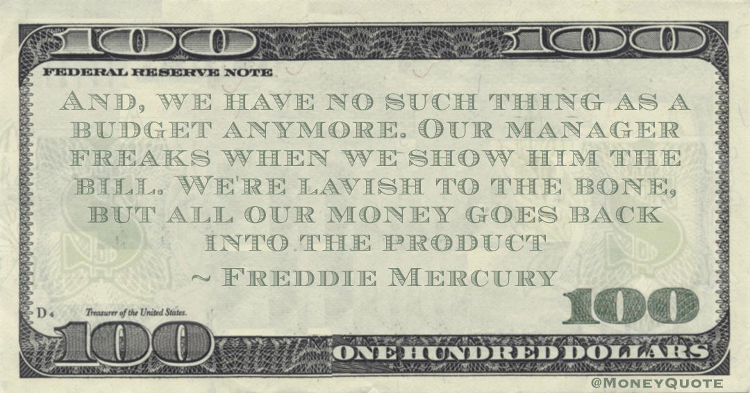 And, we have no such thing as a budget anymore. Our manager freaks when we show him the bill. We're lavish to the bone, but all our money goes back into the product Quote
