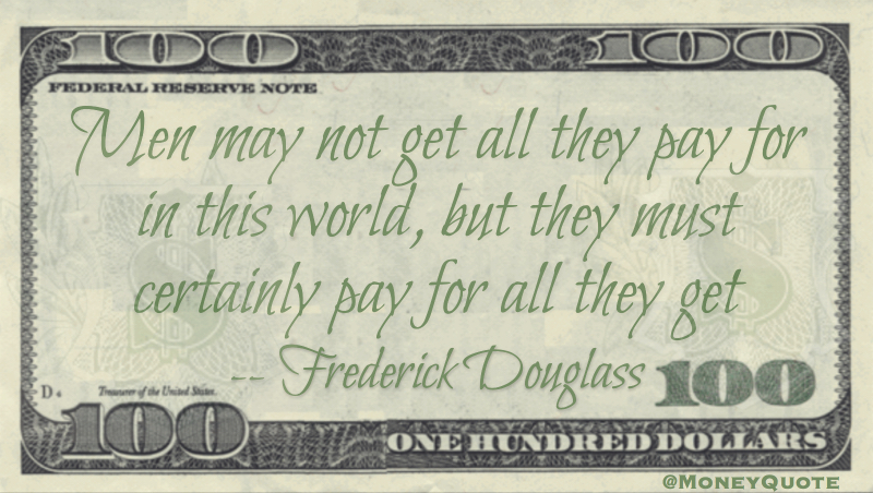 Men may not get all they pay for in the world, but they must certainly pay for all they get quote