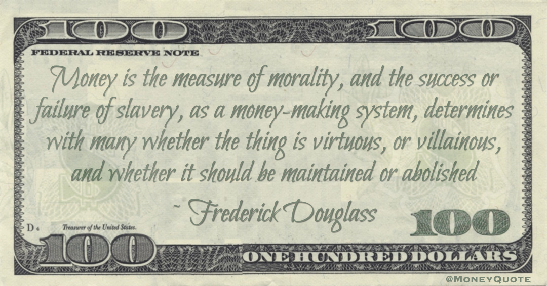 Money is the measure of morality, and the success or failure of slavery, as a money-making system, determines with many whether the thing is virtuous, or villainous, and whether it should be maintained or abolished Quote